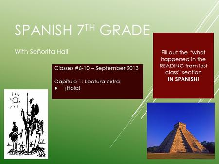 "SPANISH 7 TH GRADE With Señorita Hall Classes #6-10 – September 2013 Capítulo 1: Lectura extra ● ¡Hola! Fill out the ""what happened in the READING from."