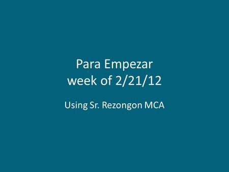 Para Empezar week of 2/21/12 Using Sr. Rezongon MCA.