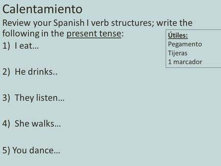 Calentamiento Review your Spanish I verb structures; write the following in the present tense: 1)I eat… 2)He drinks.. 3)They listen… 4)She walks… 5) You.