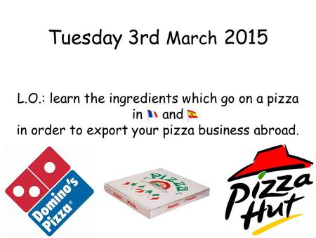 Tuesday 3rd March 2015 L.O.: learn the ingredients which go on a pizza in and in order to export your pizza business abroad.