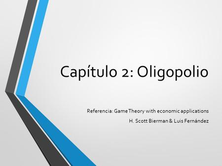 Capítulo 2: Oligopolio Referencia: Game Theory with economic applications H. Scott Bierman & Luis Fernández.