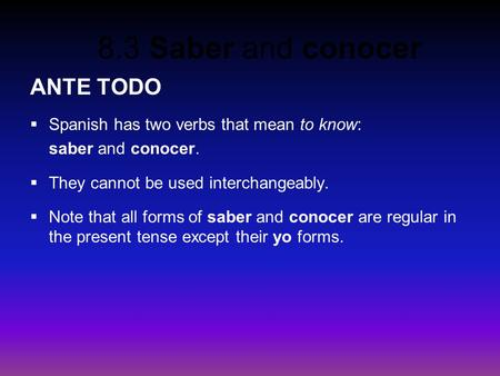 8.3 Saber and conocer ANTE TODO  Spanish has two verbs that mean to know: saber and conocer.  They cannot be used interchangeably.  Note that all forms.
