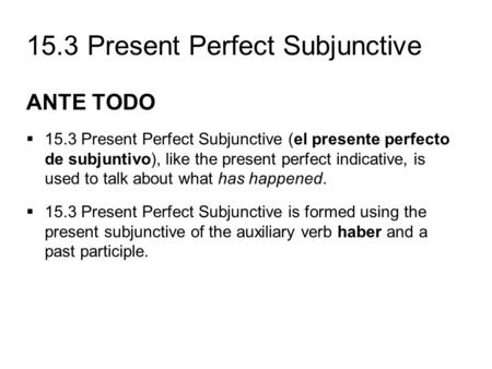 15.3 Present Perfect Subjunctive ANTE TODO  15.3 Present Perfect Subjunctive (el presente perfecto de subjuntivo), like the present perfect indicative,