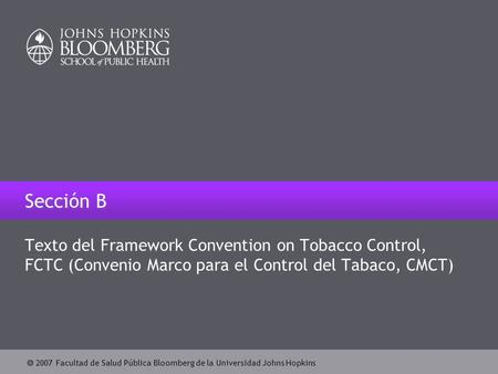  2007 Facultad de Salud Pública Bloomberg de la Universidad Johns Hopkins Sección B Texto del Framework Convention on Tobacco Control, FCTC (Convenio.