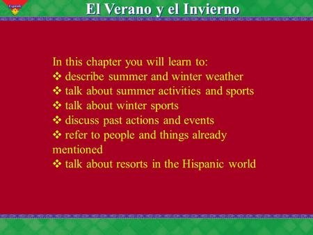 7 El Verano y el Invierno In this chapter you will learn to: ❖ describe summer and winter weather ❖ talk about summer activities and sports ❖ talk about.