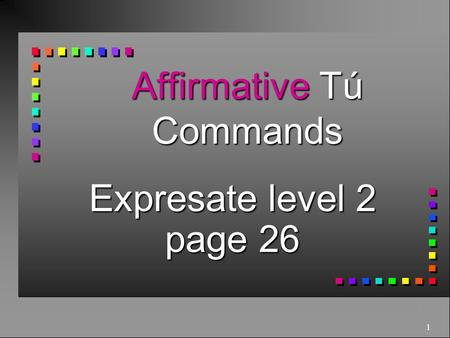 1 Affirmative Tú Commands Expresate level 2 page 26.