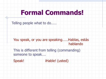 Formal Commands! Telling people what to do…… You speak, or you are speaking……Hablas, estás hablando This is different from telling (commanding) someone.