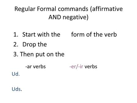 Regular Formal commands (affirmative AND negative) 1.Start with the form of the verb 2.Drop the 3. Then put on the -ar verbs -er/-ir verbs Ud. Uds.
