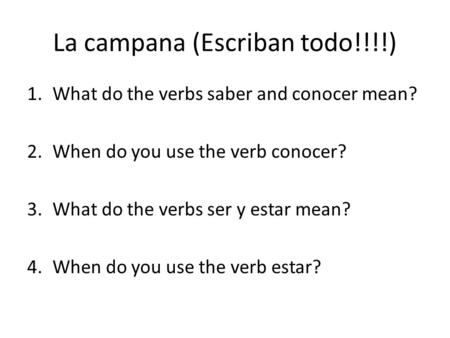 La campana (Escriban todo!!!!) 1.What do the verbs saber and conocer mean? 2.When do you use the verb conocer? 3.What do the verbs ser y estar mean? 4.When.
