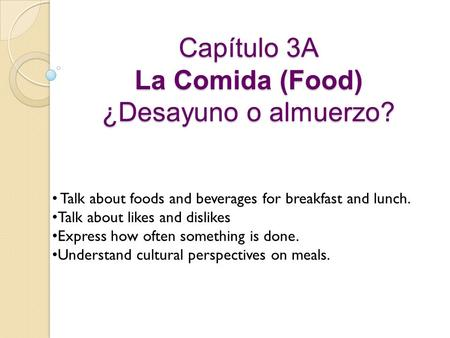 Capítulo 3A La Comida (Food) ¿Desayuno o almuerzo? Talk about foods and beverages for breakfast and lunch. Talk about likes and dislikes Express how often.