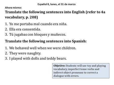 Español II, lunes, el 31 de marzo Ahora mismo: Translate the following sentences into English (refer to 4a vocabulary, p. 208) 1.Yo me portaba mal cuando.