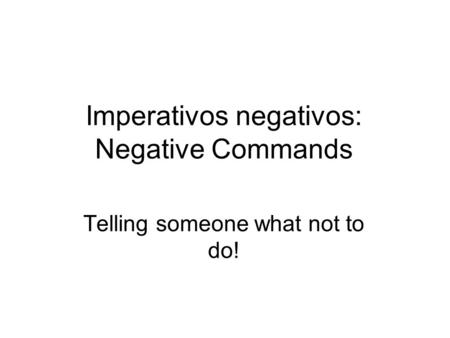 Imperativos negativos: Negative Commands Telling someone what not to do!