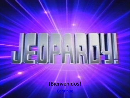 ¡Bienvenidos! Continue. Jeopardy Tener queIr a (inf.)EstarVerb ChoiceMiscellaneous 200 400 600 800 1000 Bonus Question: 5000 pts.
