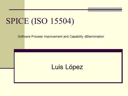 SPICE (ISO 15504) Luis López Software Process Improvement and Capability dEtermination.