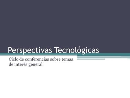 Perspectivas Tecnológicas Ciclo de conferencias sobre temas de interés general.