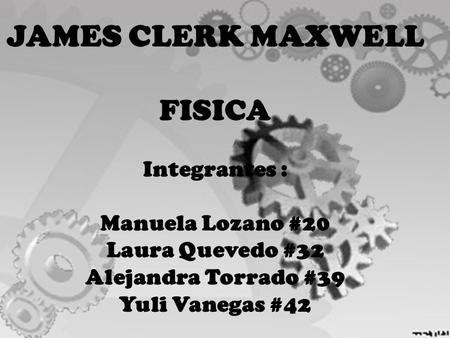 JAMES CLERK MAXWELL FISICA Integrantes : Manuela Lozano #20