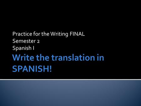 Practice for the Writing FINAL Semester 2 Spanish I.