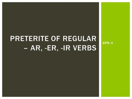 SPN II PRETERITE OF REGULAR – AR, -ER, -IR VERBS.