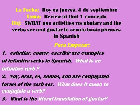 La Fecha: Hoy es jueves, 4 de septiembre Tema: Review of Unit 1 concepts Obj: SWBAT use activities vocabulary and the verbs ser and gustar to create basic.