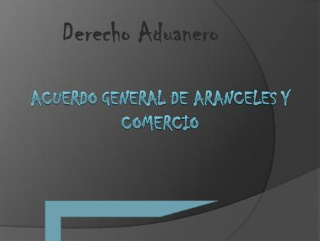 Derecho Aduanero. Significado del Gatt  General Agreement on Tarifs and Trade. Ampliamente difundida en 1979.