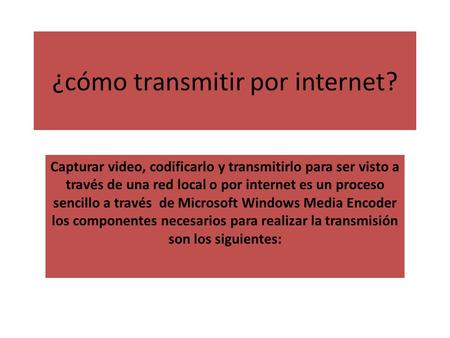 ¿cómo transmitir por internet? Capturar video, codificarlo y transmitirlo para ser visto a través de una red local o por internet es un proceso sencillo.