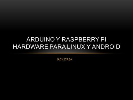 JACK ICAZA ARDUINO Y RASPBERRY PI HARDWARE PARA LINUX Y ANDROID.