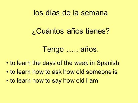 Los días de la semana ¿Cuántos años tienes? Tengo ….. años. to learn the days of the week in Spanish to learn how to ask how old someone is to learn how.