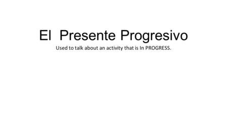 El Presente Progresivo Used to talk about an activity that is In PROGRESS.