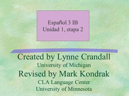 Created by Lynne Crandall University of Michigan Revised by Mark Kondrak CLA Language Center University of Minnesota Espa ñ ol 3 IB Unidad 1, etapa 2.