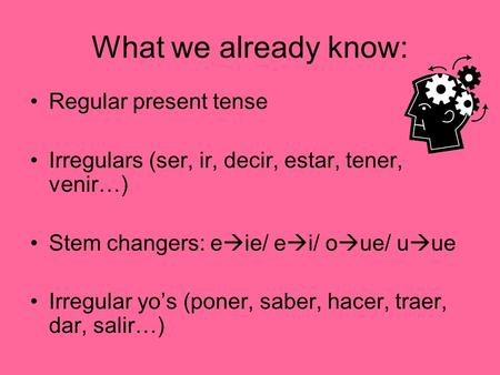 What we already know: Regular present tense Irregulars (ser, ir, decir, estar, tener, venir…) Stem changers: e  ie/ e  i/ o  ue/ u  ue Irregular yo's.