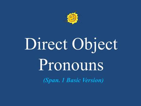 Direct Object Pronouns (Span. 1 Basic Version). DIRECT OBJECT PRONOUNS You use a pronoun when you don't want to keep repeating the noun. They are used.