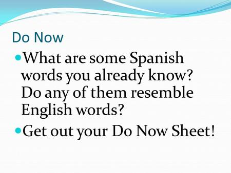 Do Now What are some Spanish words you already know? Do any of them resemble English words? Get out your Do Now Sheet!