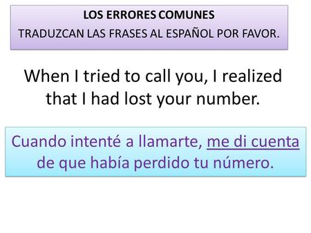 When I tried to call you, I realized that I had lost your number. LOS ERRORES COMUNES TRADUZCAN LAS FRASES AL ESPAÑOL POR FAVOR. LOS ERRORES COMUNES TRADUZCAN.