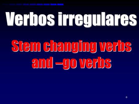 0 Verbos irregulares Stem changing verbs and –go verbs.