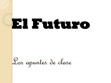 Los apuntes de clase El Futuro In Spanish, the future tense is a simple tense: it consists of ONE word. I. Formation of the Future Tense. For most verbs,