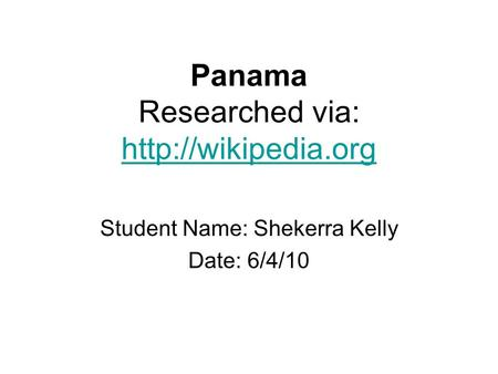 Panama Researched via:   Student Name: Shekerra Kelly Date: 6/4/10.