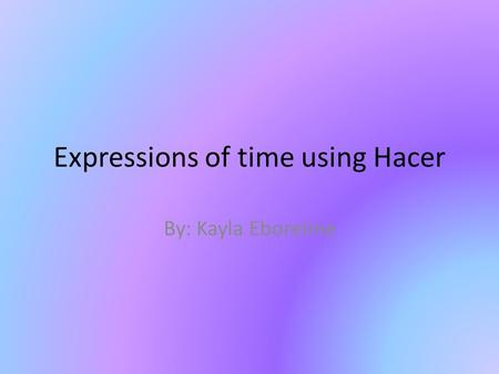 Expressions of time using Hacer By: Kayla Eboreime.