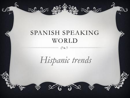 SPANISH SPEAKING WORLD Hispanic trends. WHAT IS TREND?  A Trend in culture can also mean any form of behavior that develops among a large population.