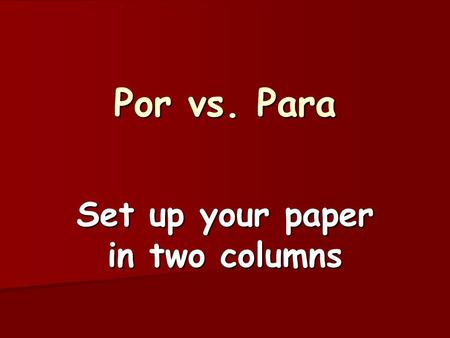 "Por vs. Para Set up your paper in two columns. Para 1) to express a purpose 1) to express a purpose ""in order to"" ""in order to"" Estudio para sacar buenas."