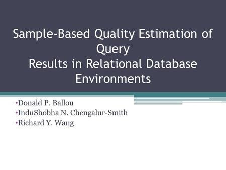 Sample-Based Quality Estimation of Query Results in Relational Database Environments Donald P. Ballou InduShobha N. Chengalur-Smith Richard Y. Wang.
