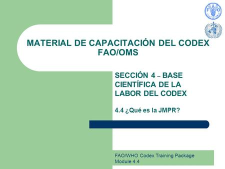 FAO/WHO Codex Training Package Module 4.4 MATERIAL DE CAPACITACIÓN DEL CODEX FAO/OMS SECCIÓN 4 – BASE CIENTÍFICA DE LA LABOR DEL CODEX 4.4 ¿Qué es la JMPR?