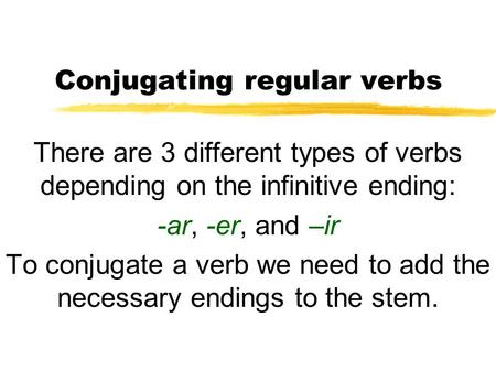 Conjugating regular verbs There are 3 different types of verbs depending on the infinitive ending: -ar, -er, and –ir To conjugate a verb we need to add.