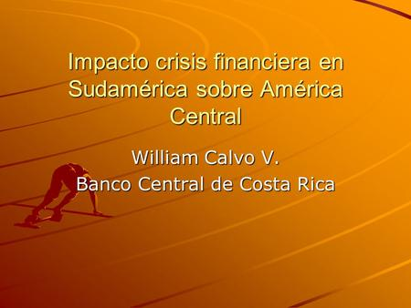 Impacto crisis financiera en Sudamérica sobre América Central William Calvo V. Banco Central de Costa Rica.