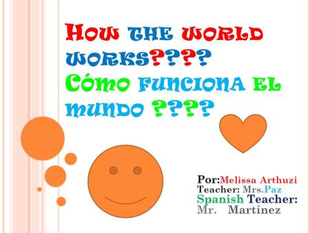 H OW THE WORLD WORKS ???? C ÓMO FUNCIONA EL MUNDO ???? Por: Melissa Arthuzi Teacher: Mrs.Paz Spanish Teacher: Mr.Martínez.
