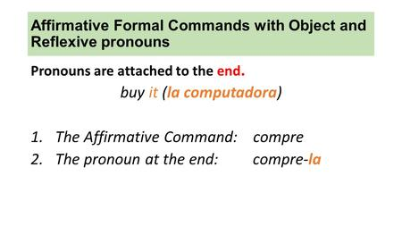 Affirmative Formal Commands with Object and Reflexive pronouns Pronouns are attached to the end. buy it (la computadora) 1.The Affirmative Command: compre.