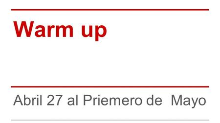 Warm up Abril 27 al Priemero de Mayo. Hoy es lunes 27 de abril Classwork Workbook.
