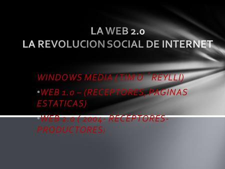 WINDOWS MEDIA ( TIM O´ REYLLI) WEB 1.0 – (RECEPTORES, PAGINAS ESTATICAS) WEB 2.0 ( 2004- RECEPTORES- PRODUCTORES )