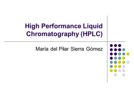 High Performance Liquid Chromatography (HPLC) María del Pilar Sierra Gómez.
