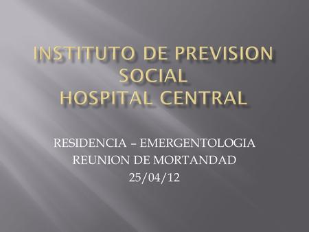 RESIDENCIA – EMERGENTOLOGIA REUNION DE MORTANDAD 25/04/12.