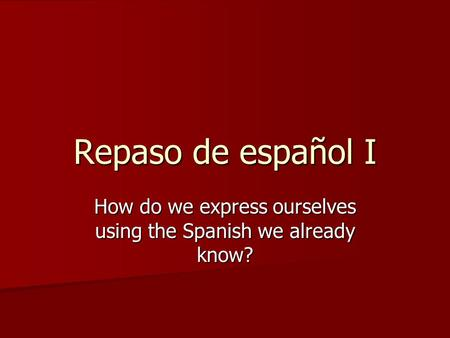 Repaso de español I How do we express ourselves using the Spanish we already know?